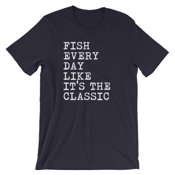 Fish Every Day Like It's the Classic Shirt