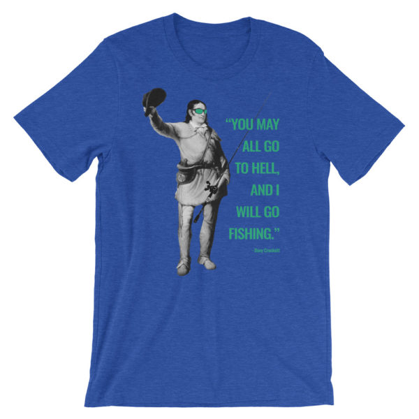 You May All Go To Hell and I Will Go Fishing - Davy Crockett Bass Fishing Shirt - Texas Bass Angler